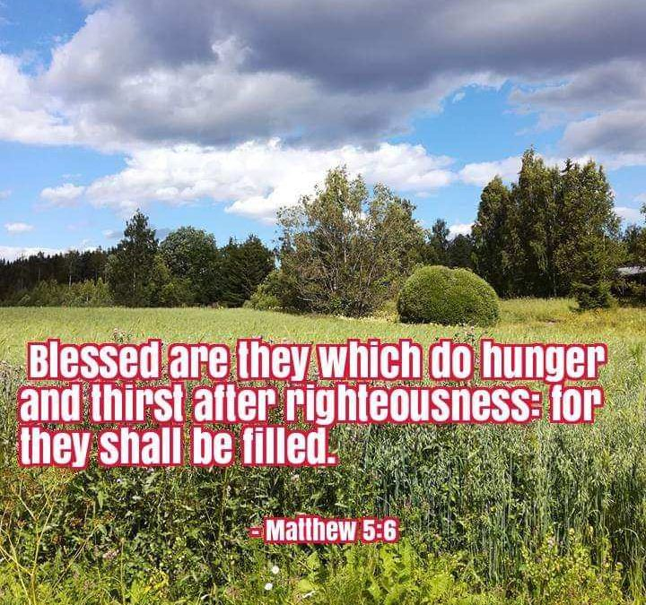 """Blessed Are Those Who Hunger and Thirst for Righteousness,  for They Will Be Filled."" Matthew 5.6"